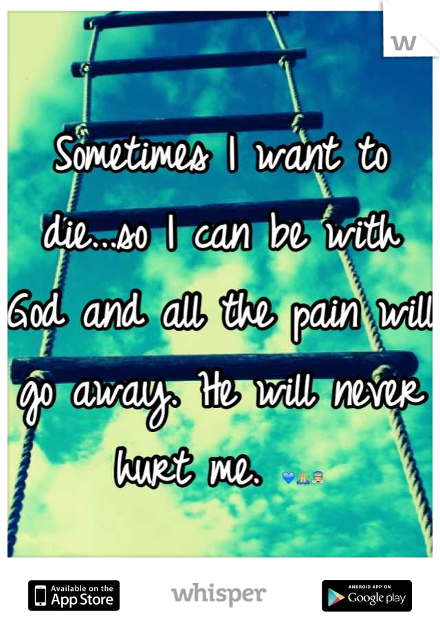 Sometimes I want to die...so I can be with God and all the pain will go away. He will never hurt me. 💙🙏👼