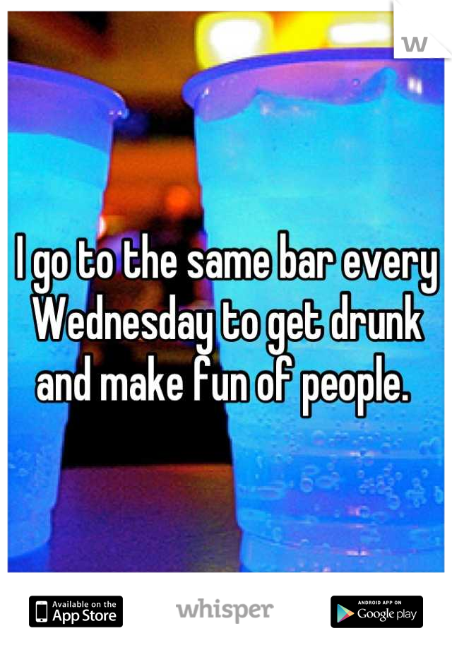 I go to the same bar every Wednesday to get drunk and make fun of people.