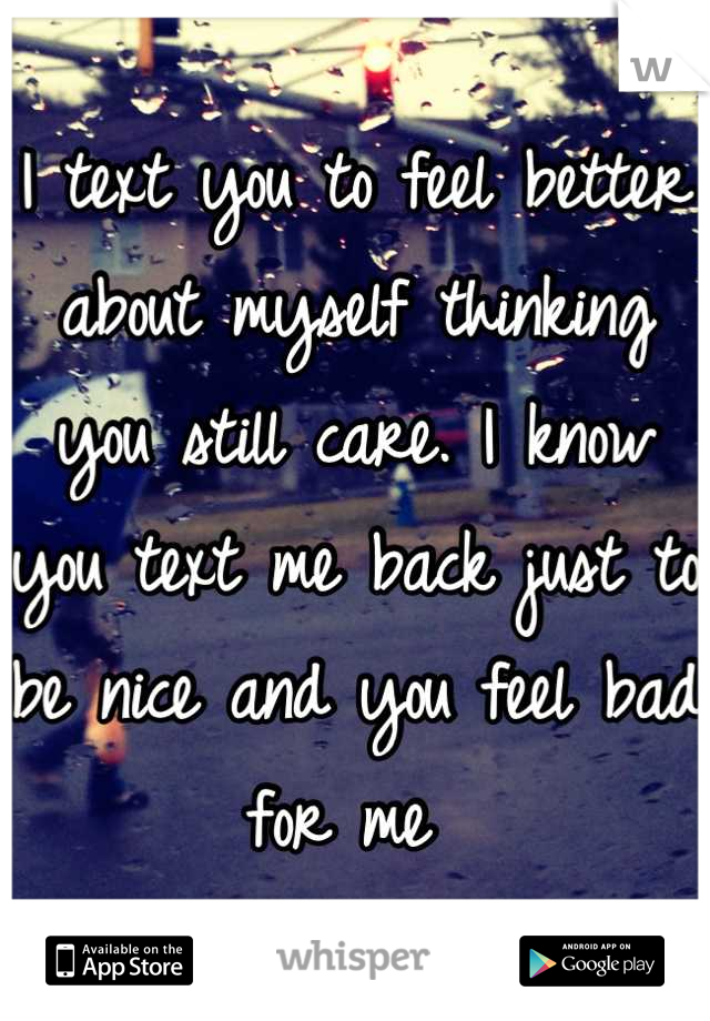 I text you to feel better about myself thinking you still care. I know you text me back just to be nice and you feel bad for me