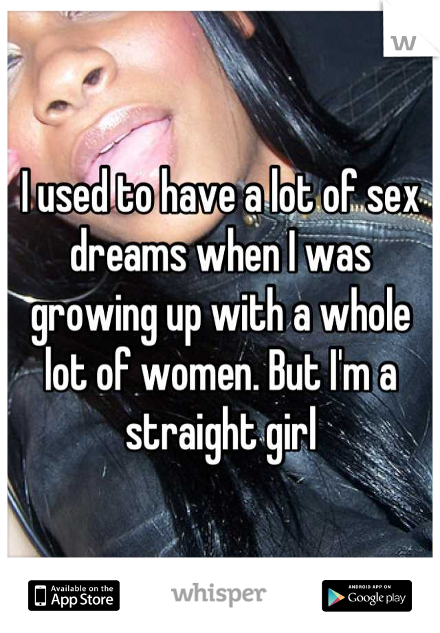 I used to have a lot of sex dreams when I was growing up with a whole lot of women. But I'm a straight girl