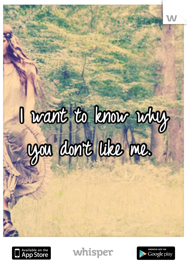 I want to know why  you don't like me.
