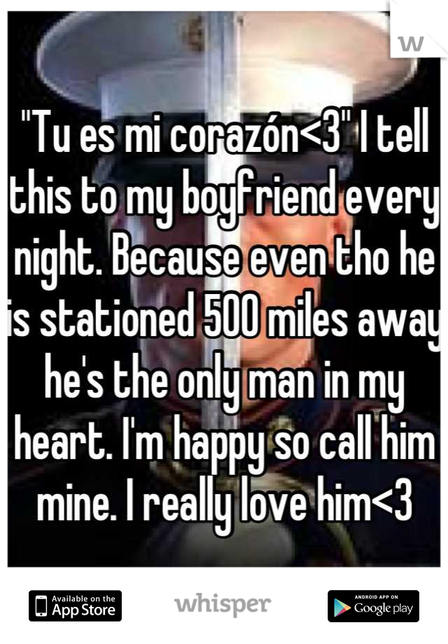 """""""Tu es mi corazón<3"""" I tell this to my boyfriend every night. Because even tho he is stationed 500 miles away he's the only man in my heart. I'm happy so call him mine. I really love him<3"""