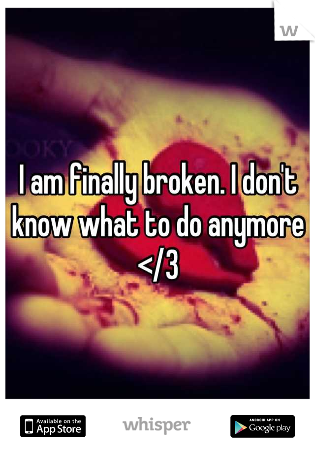 I am finally broken. I don't know what to do anymore </3
