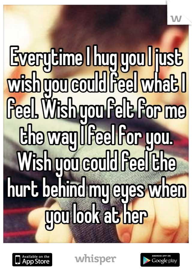 Everytime I hug you I just wish you could feel what I feel. Wish you felt for me the way I feel for you. Wish you could feel the hurt behind my eyes when you look at her