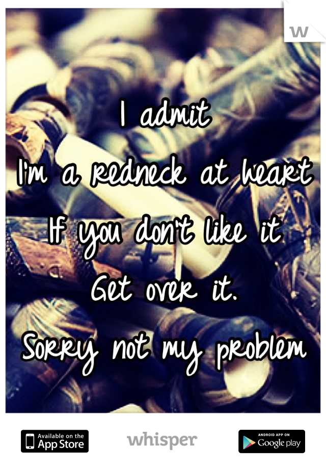 I admit I'm a redneck at heart If you don't like it Get over it.  Sorry not my problem