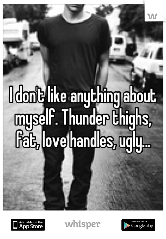 I don't like anything about myself. Thunder thighs, fat, love handles, ugly...