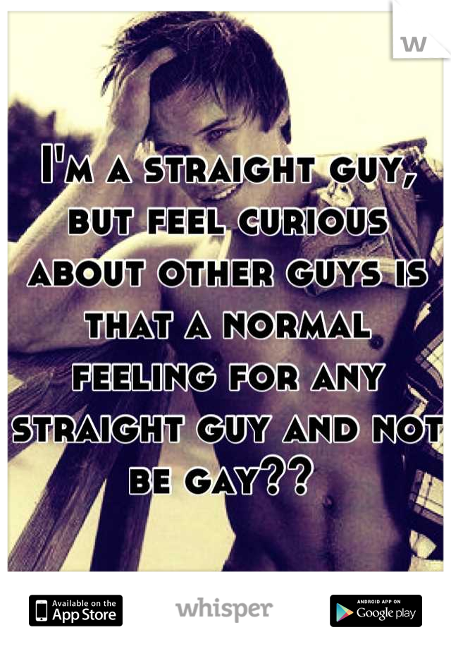 I'm a straight guy, but feel curious about other guys is that a normal feeling for any straight guy and not be gay??