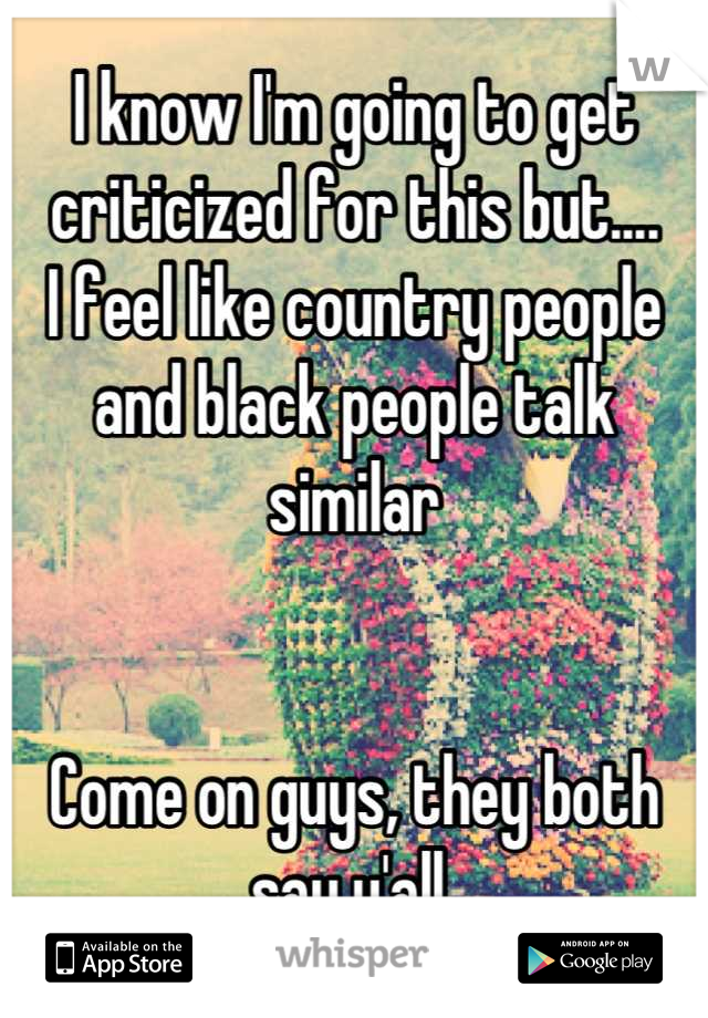 I know I'm going to get criticized for this but.... I feel like country people and black people talk similar    Come on guys, they both say y'all