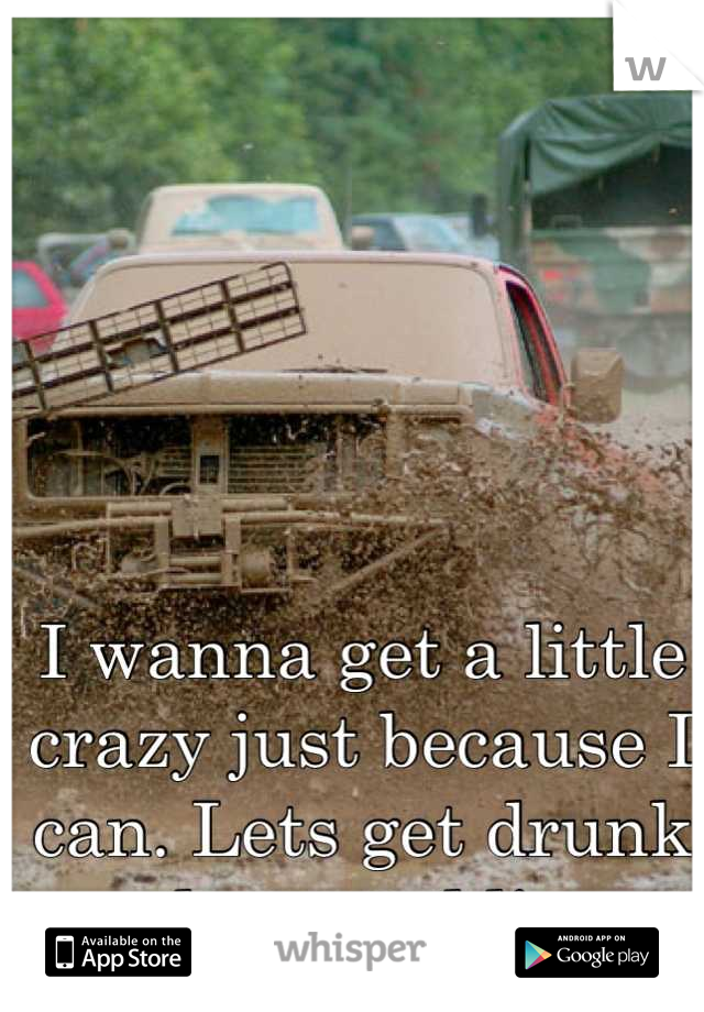 I wanna get a little crazy just because I can. Lets get drunk and go mudding.