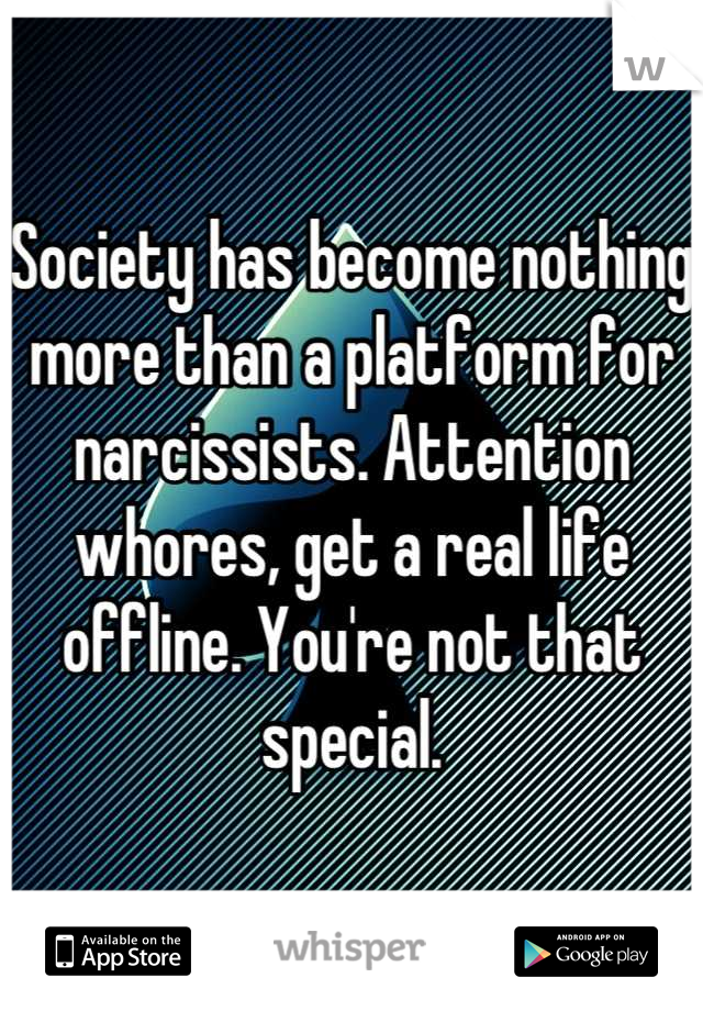 Society has become nothing more than a platform for narcissists. Attention whores, get a real life offline. You're not that special.