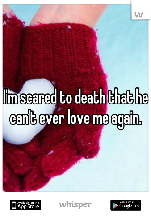 I'm scared to death that he can't ever love me again.