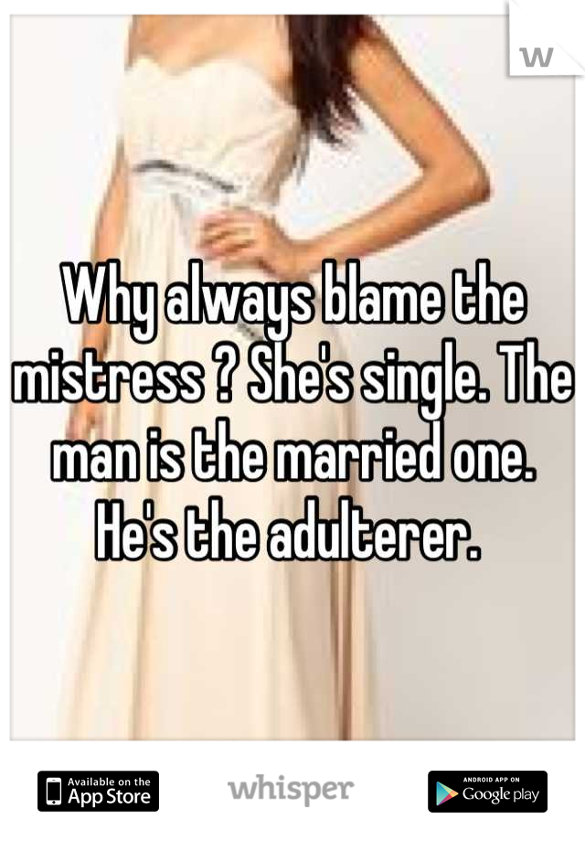 Why always blame the mistress ? She's single. The man is the married one. He's the adulterer.
