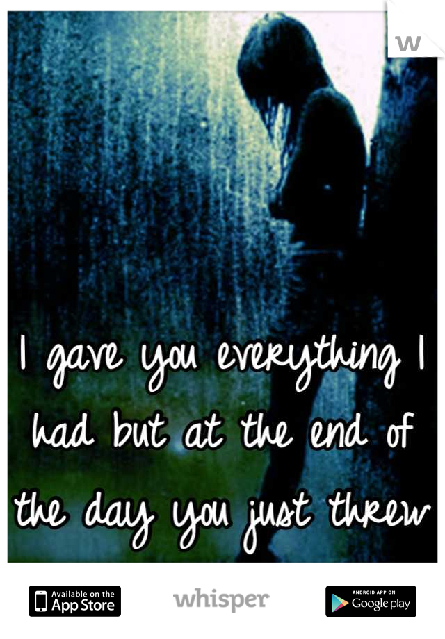 I gave you everything I had but at the end of the day you just threw it way.