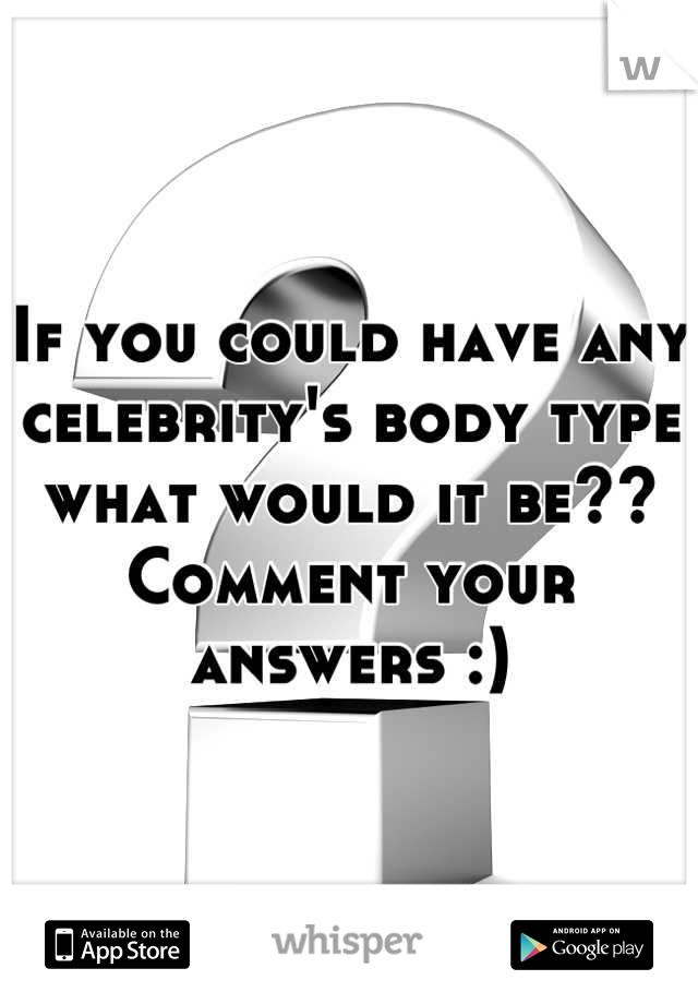 If you could have any celebrity's body type what would it be?? Comment your answers :)