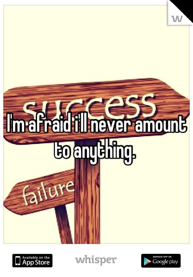 I'm afraid i'll never amount to anything.