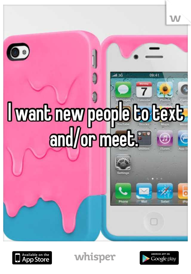 I want new people to text and/or meet.