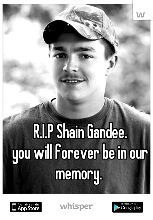 R.I.P Shain Gandee.  you will forever be in our memory.