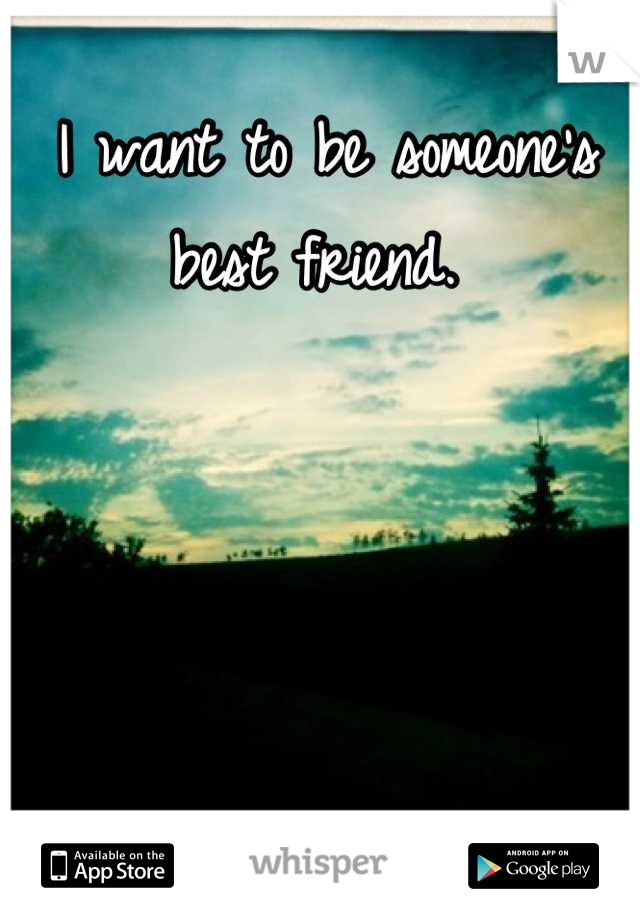 I want to be someone's best friend.