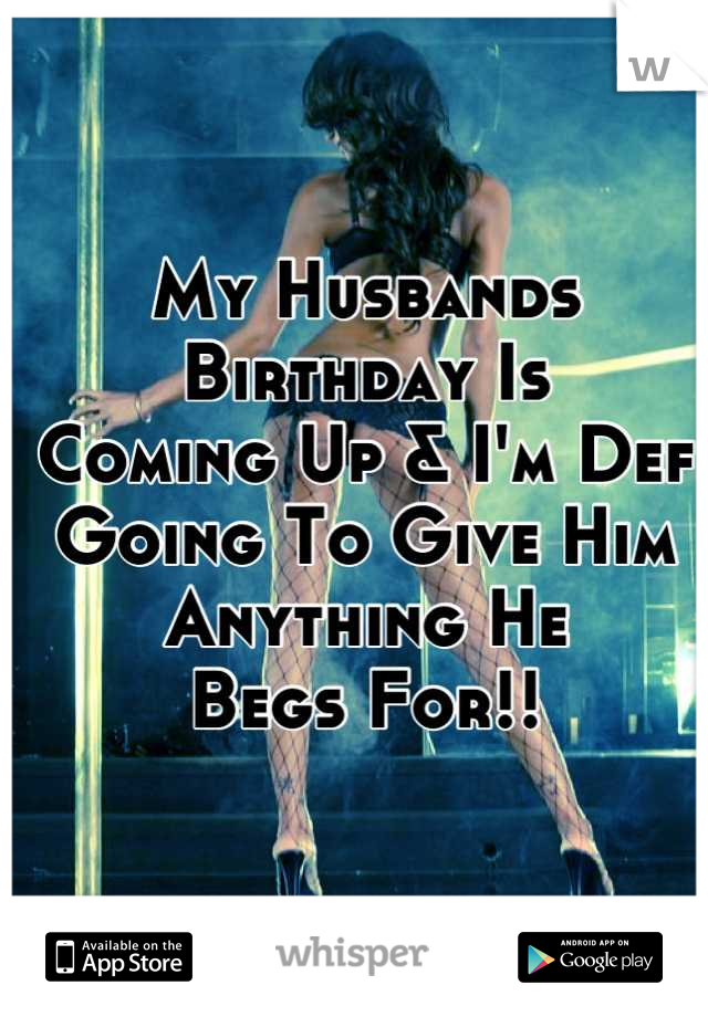 My Husbands Birthday Is  Coming Up & I'm Def Going To Give Him Anything He  Begs For!!