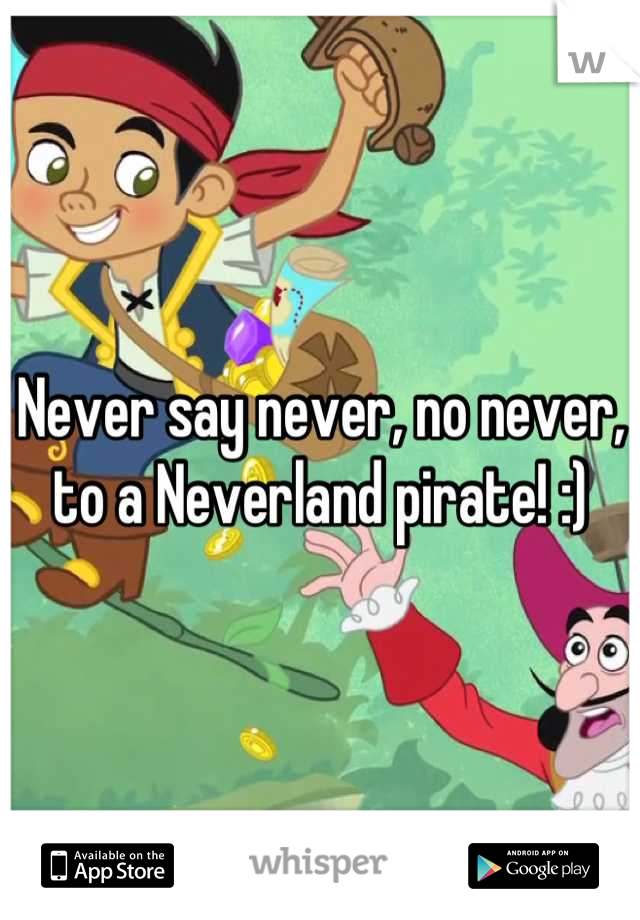 Never say never, no never, to a Neverland pirate! :)