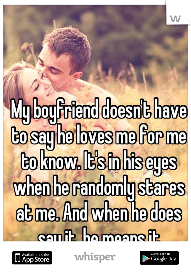 My boyfriend doesn't have to say he loves me for me to know. It's in his eyes when he randomly stares at me. And when he does say it, he means it
