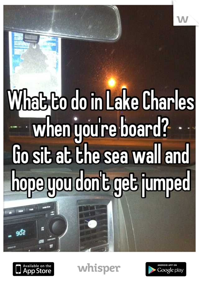 What to do in Lake Charles when you're board? Go sit at the sea wall and hope you don't get jumped