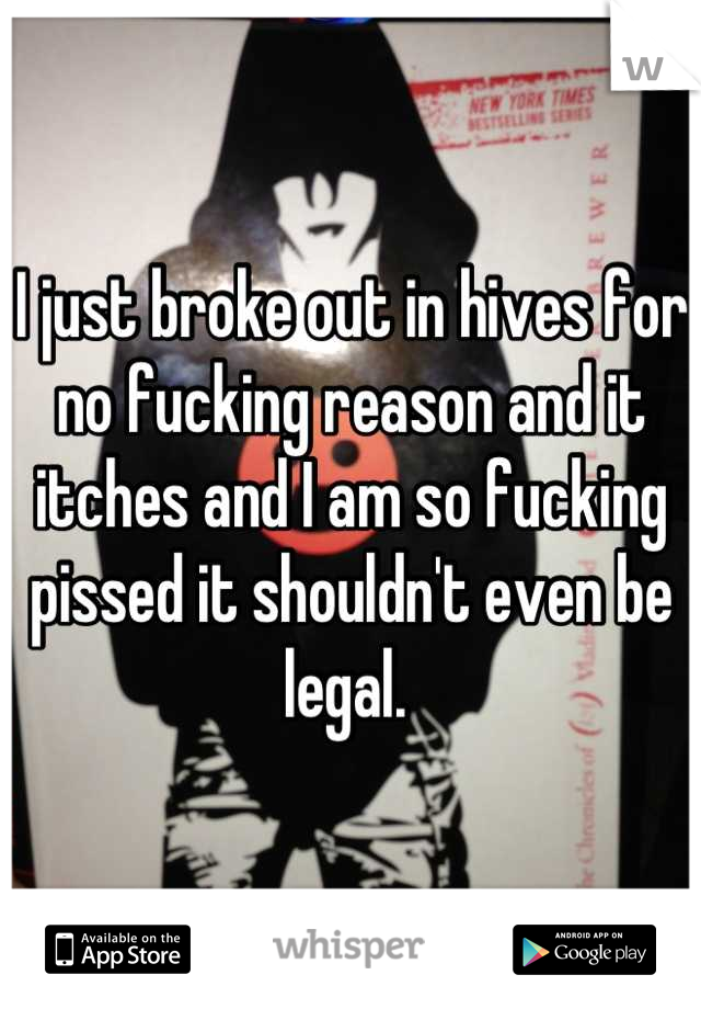 I just broke out in hives for no fucking reason and it itches and I am so fucking pissed it shouldn't even be legal.