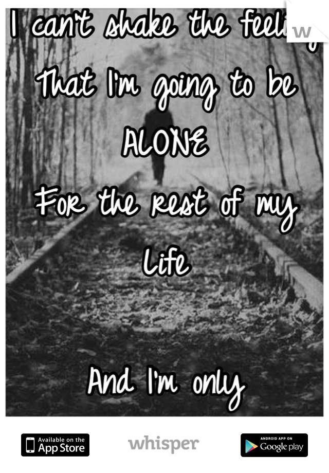 I can't shake the feeling That I'm going to be ALONE For the rest of my Life  And I'm only Eighteen.