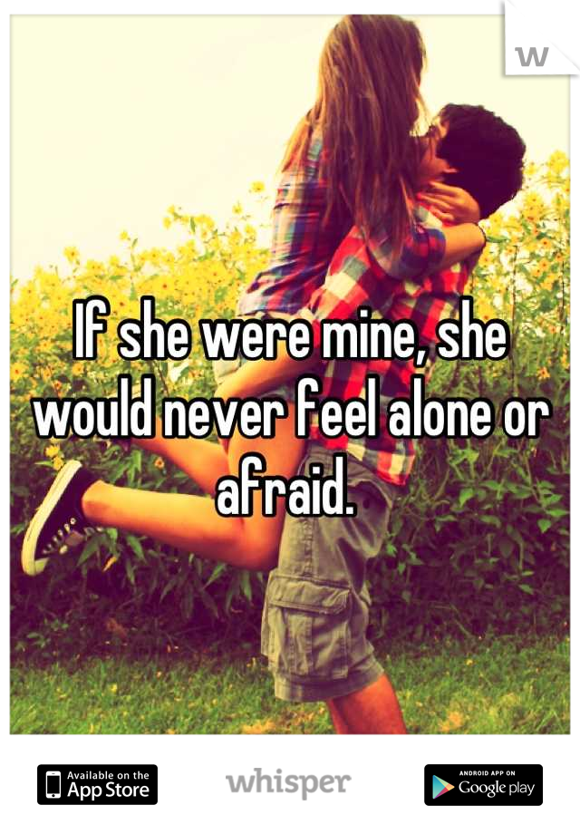 If she were mine, she would never feel alone or afraid.