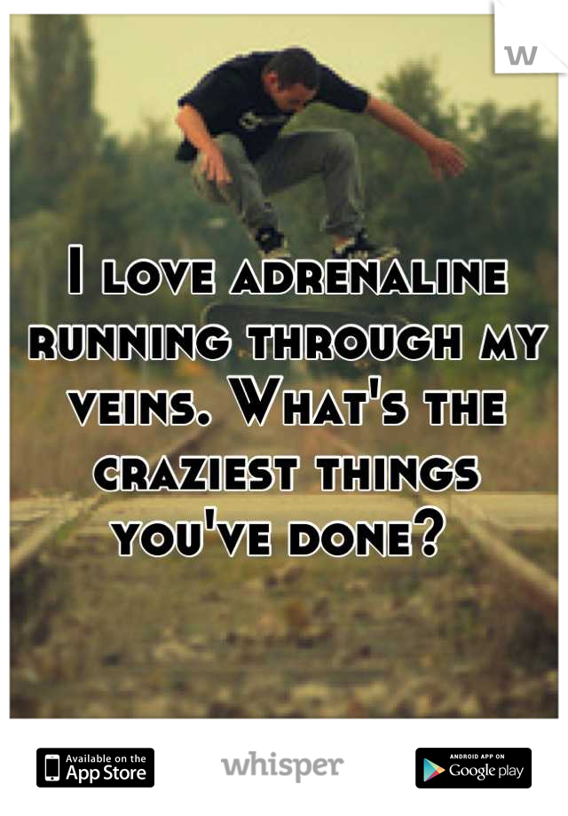 I love adrenaline running through my veins. What's the craziest things you've done?