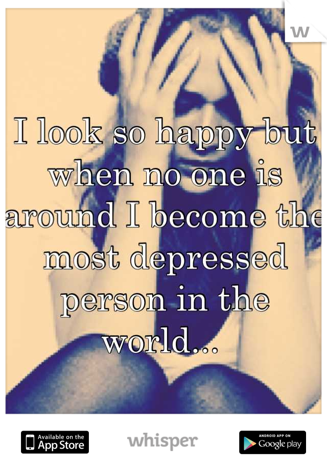 I look so happy but when no one is around I become the most depressed person in the world...