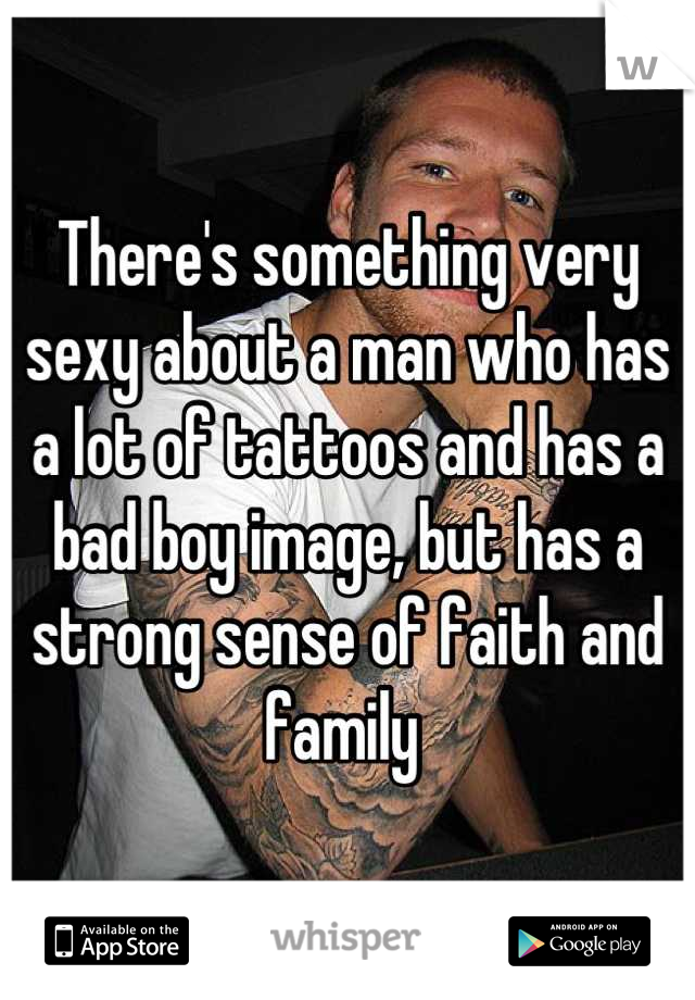 There's something very sexy about a man who has a lot of tattoos and has a bad boy image, but has a strong sense of faith and family