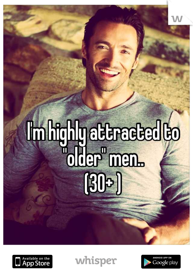 """I'm highly attracted to """"older"""" men.. (30+ )"""