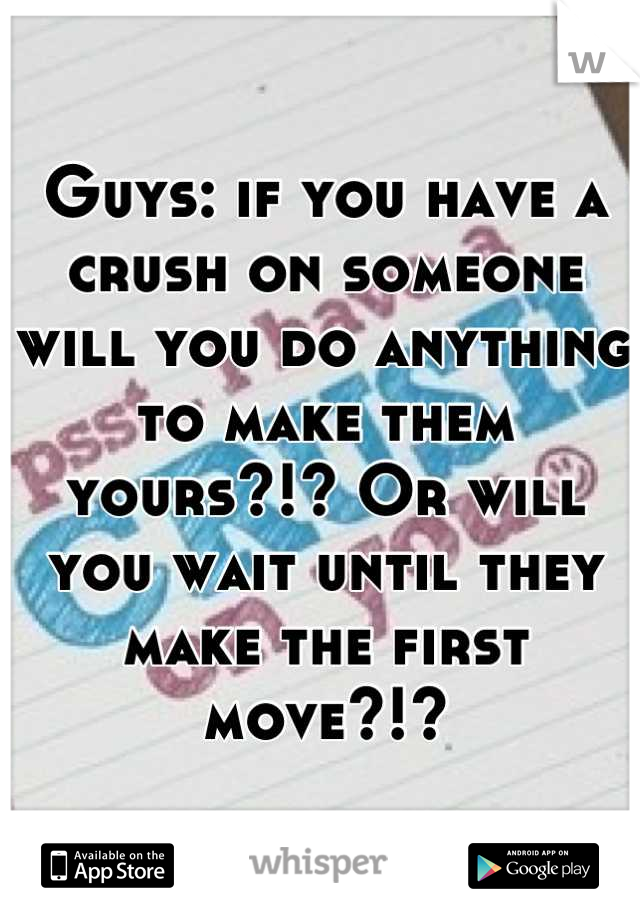 Guys: if you have a crush on someone will you do anything to make them yours?!? Or will you wait until they make the first move?!?