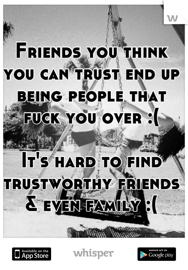 Friends you think you can trust end up being people that fuck you over :(   It's hard to find trustworthy friends & even family :(