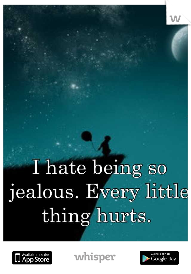 I hate being so jealous. Every little thing hurts.