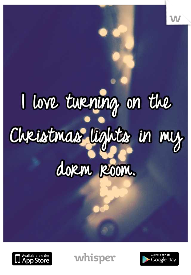 I love turning on the Christmas lights in my dorm room.