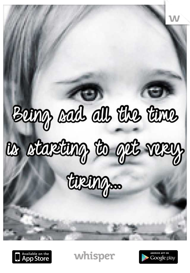 Being sad all the time is starting to get very tiring...