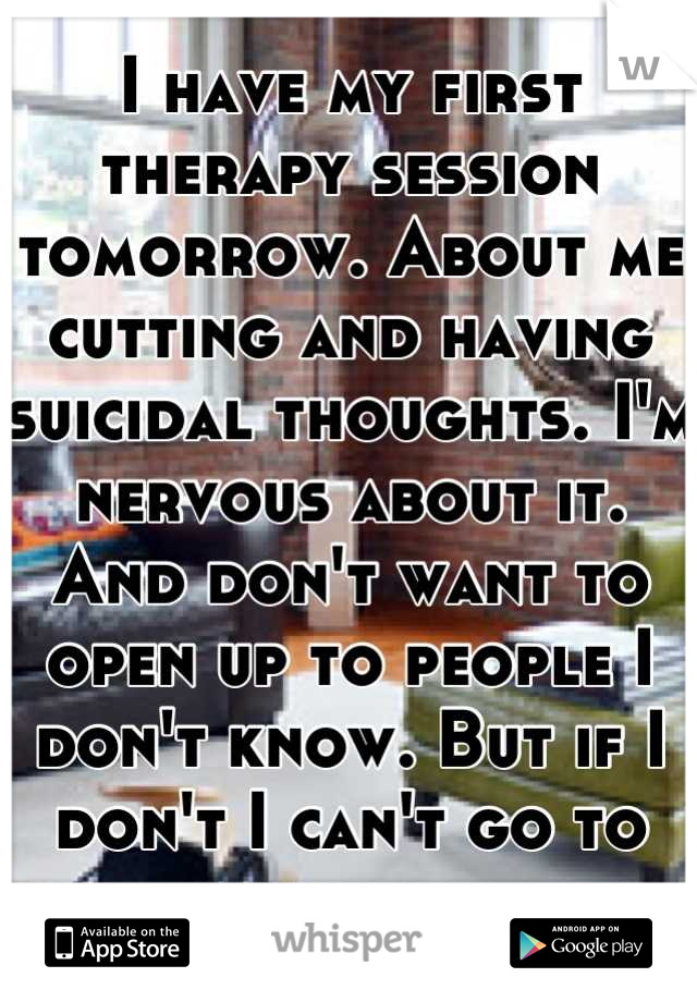 I have my first therapy session tomorrow. About me cutting and having suicidal thoughts. I'm nervous about it. And don't want to open up to people I don't know. But if I don't I can't go to school