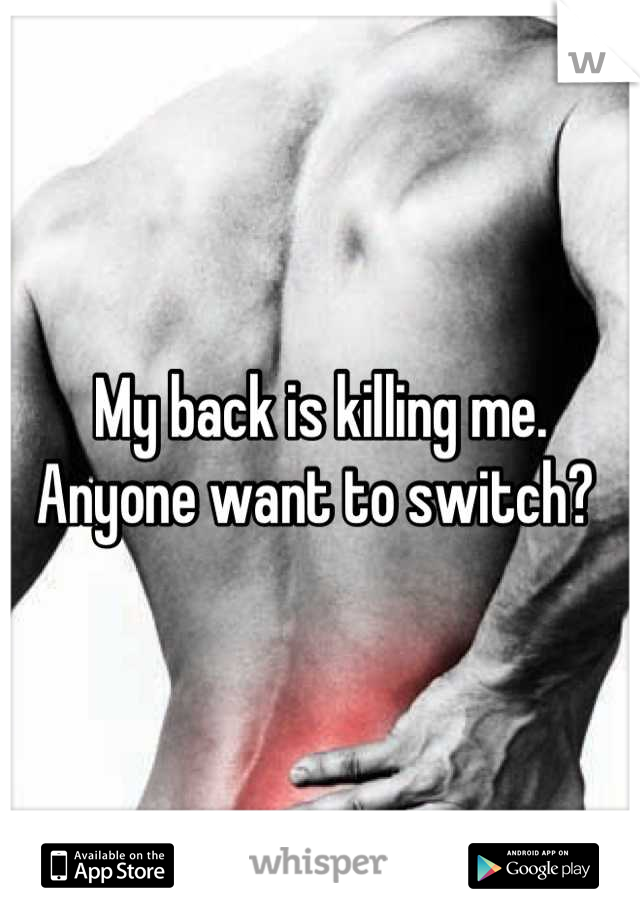 My back is killing me. Anyone want to switch?