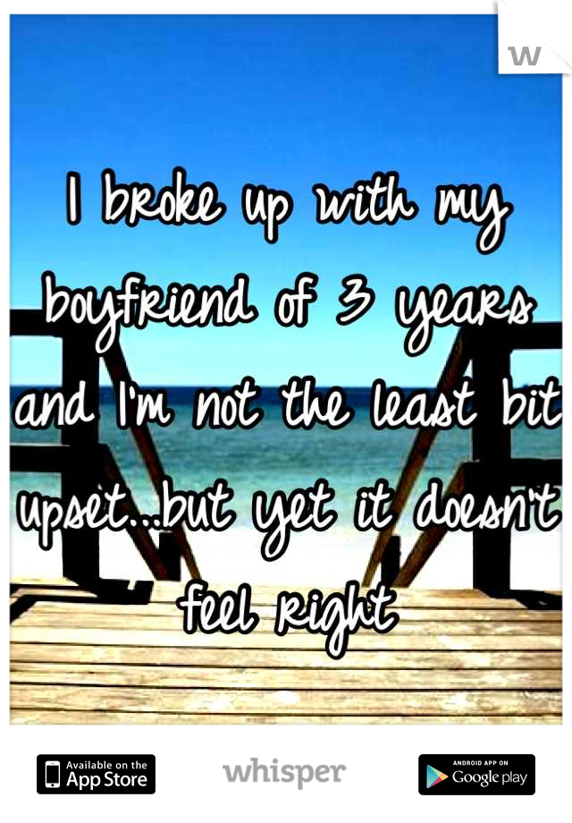 I broke up with my boyfriend of 3 years and I'm not the least bit upset...but yet it doesn't feel right