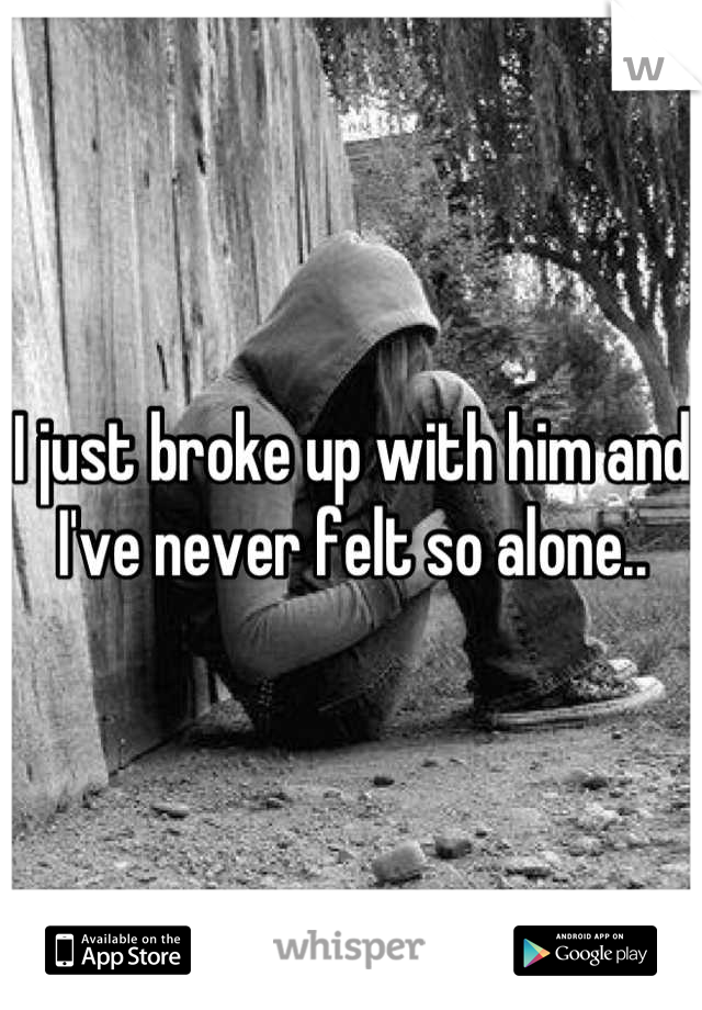 I just broke up with him and I've never felt so alone..