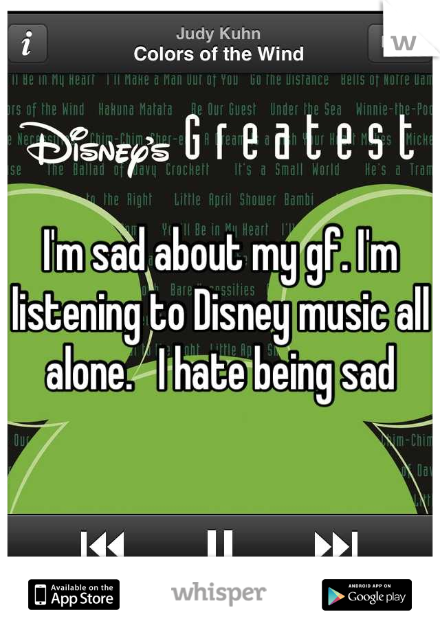 I'm sad about my gf. I'm listening to Disney music all alone.   I hate being sad