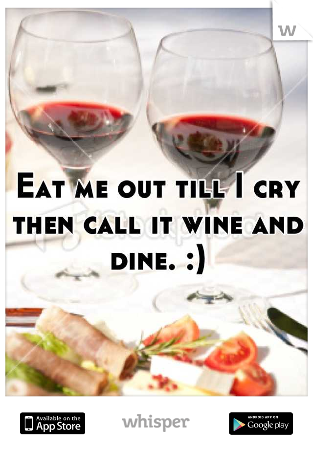 Eat me out till I cry then call it wine and dine. :)
