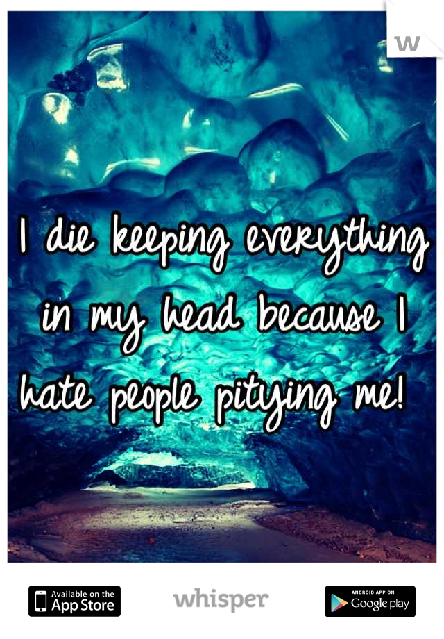 I die keeping everything in my head because I hate people pitying me!