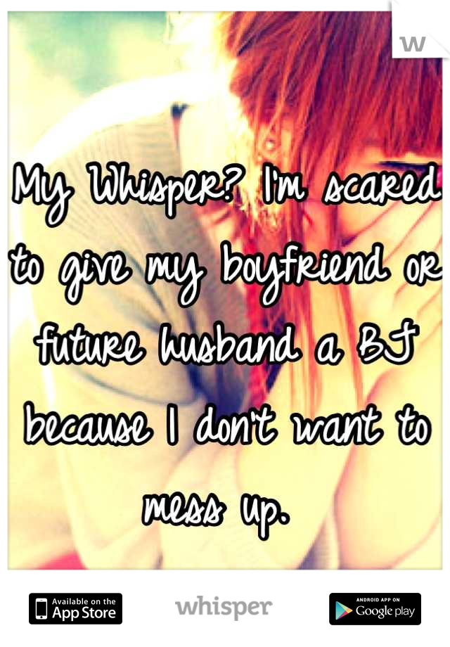 My Whisper? I'm scared to give my boyfriend or future husband a BJ because I don't want to mess up.