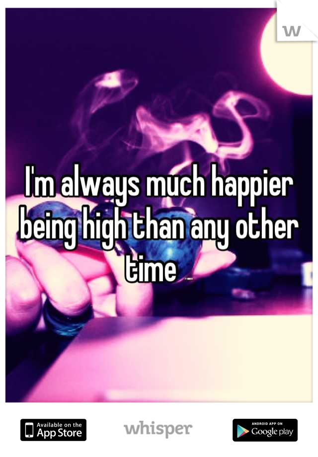 I'm always much happier being high than any other time 🚬