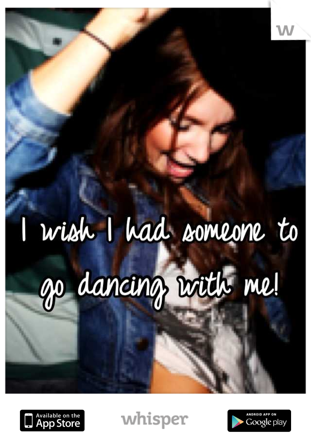 I wish I had someone to go dancing with me!