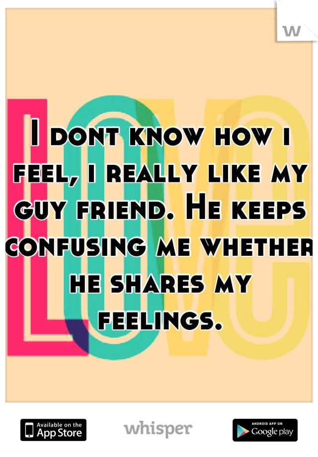 I dont know how i feel, i really like my guy friend. He keeps confusing me whether he shares my feelings.