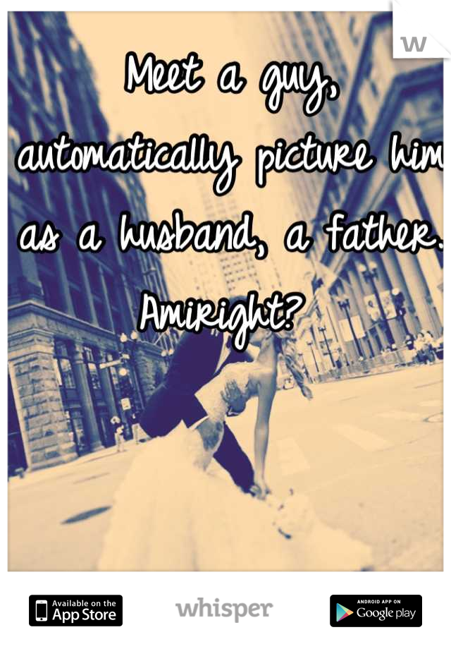 Meet a guy, automatically picture him as a husband, a father. Amiright?